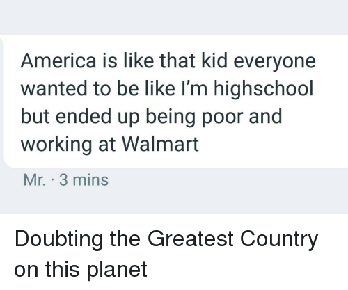 America, Be Like, and Walmart: America is like that kid everyone  wanted to be like l'm highschool  but ended up being poor and  working at Walmart  Mr. 3 mins