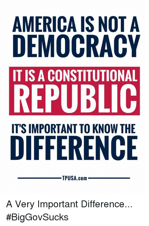 America, Memes, and Democracy: AMERICA IS NOT A  DEMOCRACY  IT IS A CONSTITUTIONAL  REPUBLIC  ITS IMPORTANT TO KNOW THE  TPUSA.com A Very Important Difference... #BigGovSucks