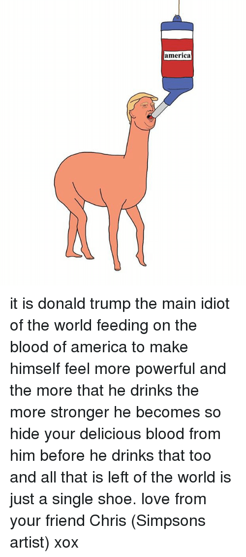 America, Bloods, and Dank: america it is donald trump the main idiot of the world feeding on the blood of america to make himself feel more powerful and the more that he drinks the more stronger he becomes so hide your delicious blood from him before he drinks that too and all that is left of the world is just a single shoe. love from your friend Chris (Simpsons artist) xox