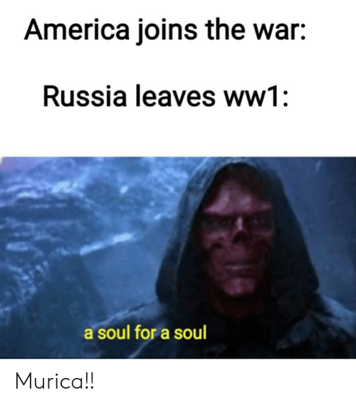 America, History, and Russia: America joins the war:  Russia leaves ww1  a soul for a soul Murica!!