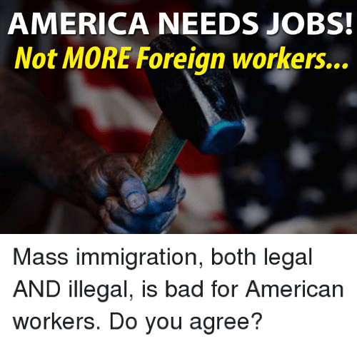 America, Bad, and Memes: AMERICA NEEDS JOBS!  Not MORE Foreign workers...  Mass immigration, both legal  AND illegal, is bad for American  workers. Do you agree?