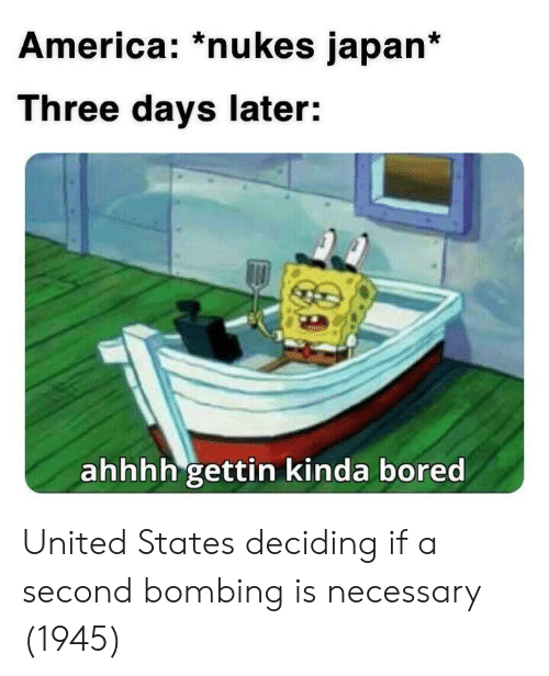 America, Bored, and Japan: America: *nukes japan*  Three days later:  ahhhh gettin kinda bored United States deciding if a second bombing is necessary (1945)