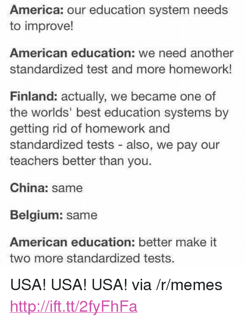 "America, Belgium, and Memes: America: our education system needs  to improve!  American education: we need another  standardized test and more homework!  Finland: actually, we became one of  the worlds' best education systems by  getting rid of homework and  standardized tests - also, we pay our  teachers better than you.  China: same  Belgium: same  American education: better make it  two more standardized tests. <p>USA! USA! USA! via /r/memes <a href=""http://ift.tt/2fyFhFa"">http://ift.tt/2fyFhFa</a></p>"