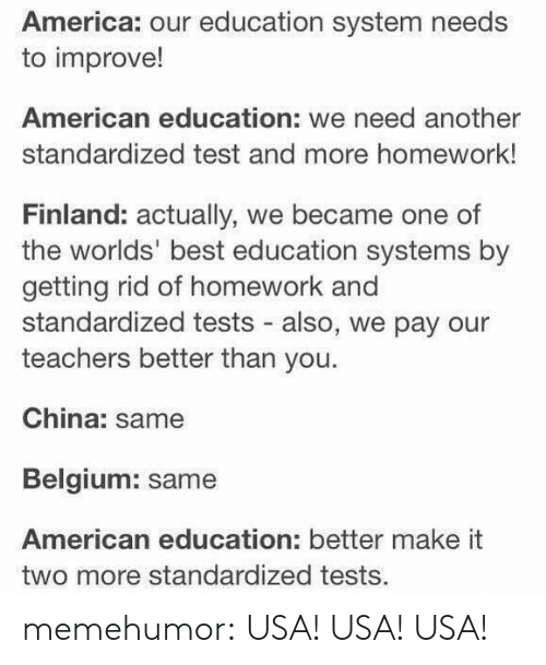 America, Belgium, and Tumblr: America: our education system needs  to improve!  American education: we need another  standardized test and more homework!  Finland: actually, we became one of  the worlds' best education systems by  getting rid of homework and  standardized tests - also, we pay our  teachers better than you.  China: same  Belgium: same  American education: better make it  two more standardized tests. memehumor:  USA! USA! USA!
