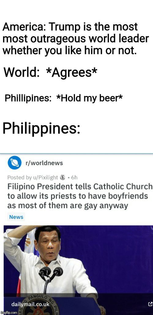 America, Beer, and Church: America: Trump is the most  most outrageous world leader  whether you like him or not.  World: *Agrees*  Phillipines: *Hold my beer*  Philippines:  r/worldnews  .6h  Posted by u/Pixilight  Filipino President tells Catholic Church  to allow its priests to have boyfriends  as most of them are gay anyway  News  NG  NGULO  PAN  dailymail.co.uk  imgflip.com