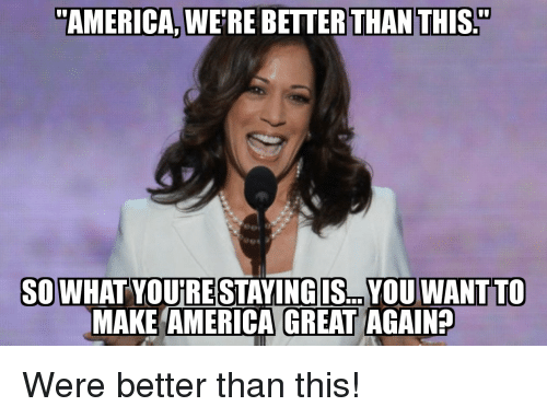 "America, Make, and You: ""AMERICA, WE'RE BETTER THAN THIS.""  SOWHAT YOUIRE STAYINGIS... YOU WANTTO  MAKE AMERICA GREAT AGAIN? Were better than this!"