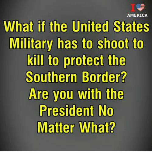 America, Memes, and United: AMERICA  What if the United States  Military has to shoot to  kill to protect the  Southern Border?  Are you with the  President No  Matter What?