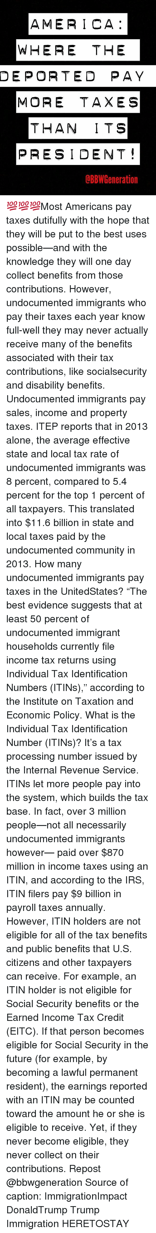"Averagers: AMERICA  WHERE THE  DEPORTED PAY  MORE TAXES  THAN ITS  PRESIDENT  dBBW Generation 💯💯💯Most Americans pay taxes dutifully with the hope that they will be put to the best uses possible—and with the knowledge they will one day collect benefits from those contributions. However, undocumented immigrants who pay their taxes each year know full-well they may never actually receive many of the benefits associated with their tax contributions, like socialsecurity and disability benefits. Undocumented immigrants pay sales, income and property taxes. ITEP reports that in 2013 alone, the average effective state and local tax rate of undocumented immigrants was 8 percent, compared to 5.4 percent for the top 1 percent of all taxpayers. This translated into $11.6 billion in state and local taxes paid by the undocumented community in 2013. How many undocumented immigrants pay taxes in the UnitedStates? ""The best evidence suggests that at least 50 percent of undocumented immigrant households currently file income tax returns using Individual Tax Identification Numbers (ITINs),"" according to the Institute on Taxation and Economic Policy. What is the Individual Tax Identification Number (ITINs)? It's a tax processing number issued by the Internal Revenue Service. ITINs let more people pay into the system, which builds the tax base. In fact, over 3 million people—not all necessarily undocumented immigrants however— paid over $870 million in income taxes using an ITIN, and according to the IRS, ITIN filers pay $9 billion in payroll taxes annually. However, ITIN holders are not eligible for all of the tax benefits and public benefits that U.S. citizens and other taxpayers can receive. For example, an ITIN holder is not eligible for Social Security benefits or the Earned Income Tax Credit (EITC). If that person becomes eligible for Social Security in the future (for example, by becoming a lawful permanent resident), the earnings reported with an ITIN may be counted toward the amount he or she is eligible to receive. Yet, if they never become eligible, they never collect on their contributions. Repost @bbwgeneration Source of caption: ImmigrationImpact DonaldTrump Trump Immigration HERETOSTAY"