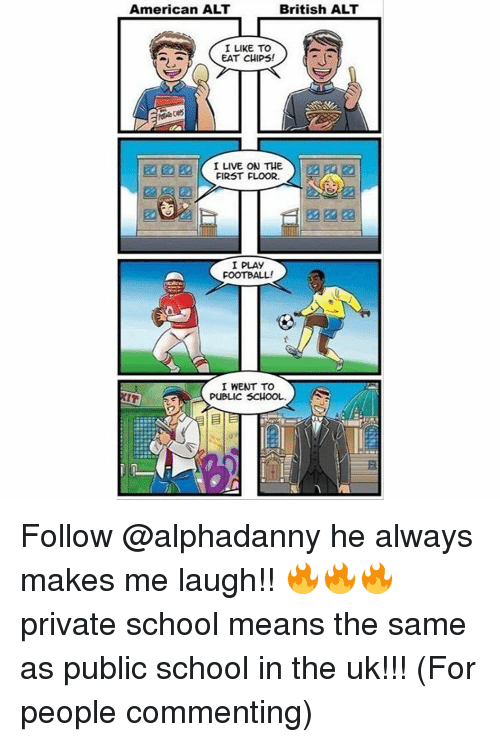 Memes, British, and Chip: American ALT  British ALT  I LIKE TO  EAT CHIPS  I LIVE ON THE  FIRST FLOOR.  I PLAY  FOOTBALL!  I WENT TO  PUBLIC SCHOOL. Follow @alphadanny he always makes me laugh!! 🔥🔥🔥 private school means the same as public school in the uk!!! (For people commenting)