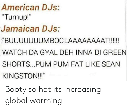 "Booty, Global Warming, and American: American DJs:  ""Turnup!  Jamaican DJs:  BUUUUUUUMBOCLAAAAAAAAT!!!!!  WATCH DA GYAL DEH INNA DI GREEN  SHORTS.. .PUM PUM FAT LIKE SEAN  KINGSTON!!!""  I1 Booty so hot its increasing global warming"
