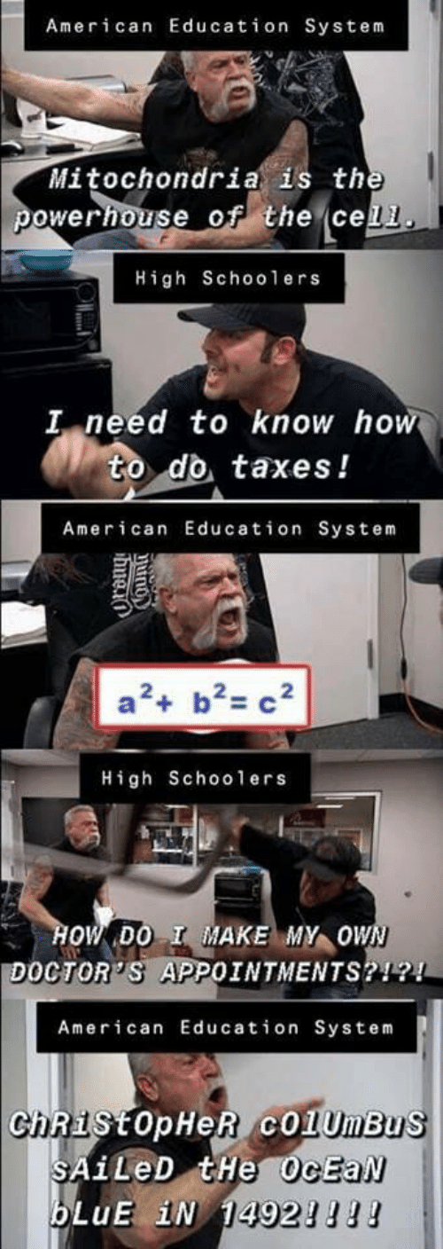 School, Taxes, and American: American Education System  Mitochondria is the  powerhouse of the cell  High School ers  I need to know how  to do taxes!  American Education System  a2 b2 c2  High Schoo1 ers  HOW DO I MAKE MY OWN  DOCTOR'S APPOINTMENTS?!?!  American Education System  ChRistopHeR cO1UmBus  SAILED tHe OcEaN  bLuE iN 14921l!  Orong