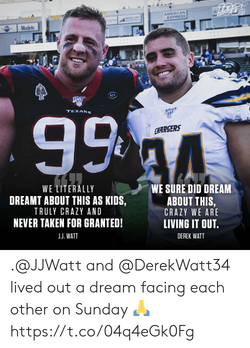 A Dream, Crazy, and Memes: AMERICAN  EXPRESS  NFL  MERCURY  A  YOTA  Modelo  RCM  99 4  TEXANS  SFD  CHARGERS  WE LITERALLY  WE SURE DID DREAM  DREAMT ABOUT THIS AS KIDS,  ABOUT THIS,  TRULY CRAZY AND  CRAZY WE ARE  NEVER TAKEN FOR GRANTED!  LIVING IT OUT.  J.J. WATT  DEREK WATT .@JJWatt and @DerekWatt34 lived out a dream facing each other on Sunday ? https://t.co/04q4eGk0Fg