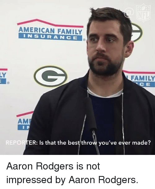 Rodgering: AMERICAN FAMILY  I N S U R A N C E  FAMILY  CE  AM  REPORTER: Is that the best throw you've ever made? Aaron Rodgers is not impressed by Aaron Rodgers.