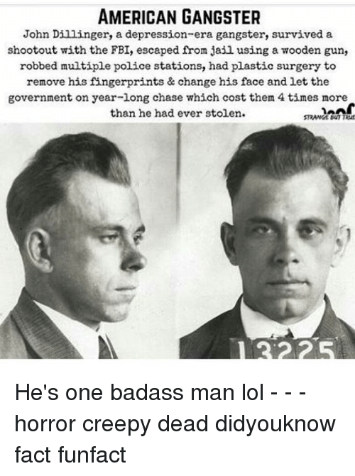 Creepy, Fbi, and Jail: AMERICAN GANGSTER  John Dillinger, a depression-era gangster, survived a  shootout with the FBI, escaped from jail using a wooden gun,  robbed multiple police stations, had plastic surgery to  remove his fingerprints & change his face and let the  government on year-long chase which cost them 4 times more  than he had ever stolen.  STRANGE TRuf He's one badass man lol - - - horror creepy dead didyouknow fact funfact