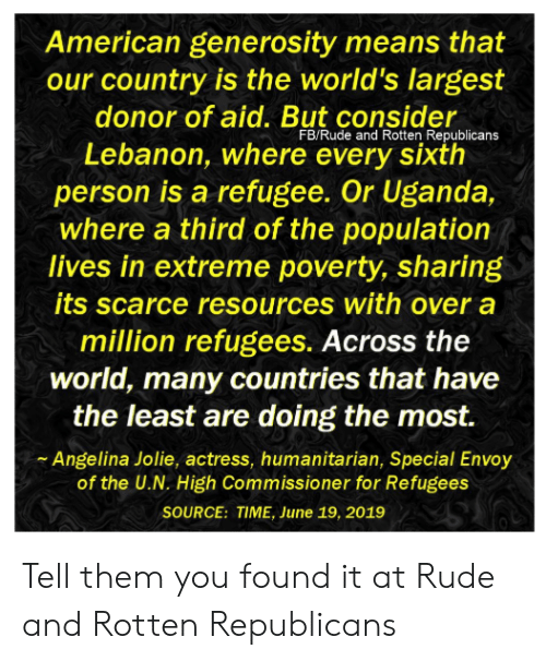 Memes, Rude, and Angelina Jolie: American generosity means that  our country is the world's largest  donor of aid. But consider  FB/Rude and Rotten Republicans  Lebanon, where every sixth  person is a refugee. Or Uganda,  where a third of the population  lives in extreme poverty, sharing  its scarce resources with over a  million refugees. Across the  world, many countries that have  the least are doing the most.  Angelina Jolie, actress, humanitarian, Special Envoy  of the U.N. High Commissioner for Refugees  SOURCE: TIME, June 19, 2019 Tell them you found it at Rude and Rotten Republicans
