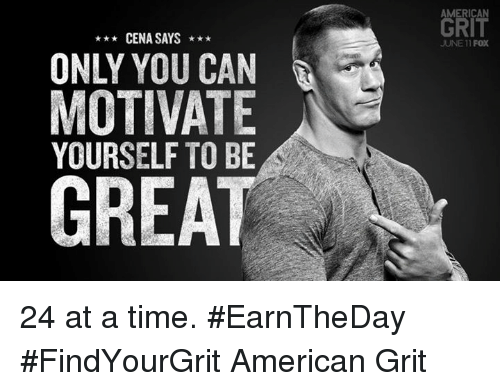 grits: AMERICAN  GRIT  CENA SAYS*  JUNE 11 FOX  ONLY YOU CAN  MOTIVATE  YOURSELF TO BE  GREAT 24 at a time. #EarnTheDay  #FindYourGrit American Grit