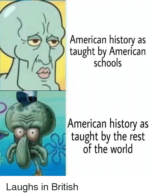 American, History, and World: American history as  taught by American  schools  American history as  taught by the rest  of the world Laughs in British