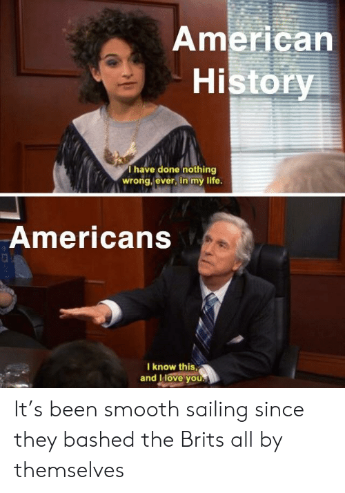 sailing: American  History  Thave done nothing  wrong, ever, in my life.  Americans  I know this,  and IHove you. It's been smooth sailing since they bashed the Brits all by themselves