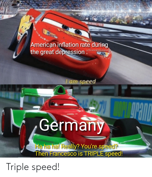 The Great: American inflation rate during  the great depression  u/Gonzalolikeskaiya  I am speed  Germany  Ha ha hal Really? You're speed?  Then Francesco is TRIPLE speed! Triple speed!