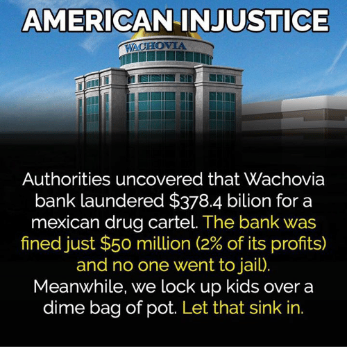 drug cartel: AMERICAN INJUSTICE  WACHOVIA  Authorities uncovered that Wachovia  bank laundered $378.4 bilion for a  mexican drug cartel. The bank was  fined just $50 million (2% of its profits)  and no one went to jail)  Meanwhile, we lock up kids over a  dime bag of pot. Let that sink in.