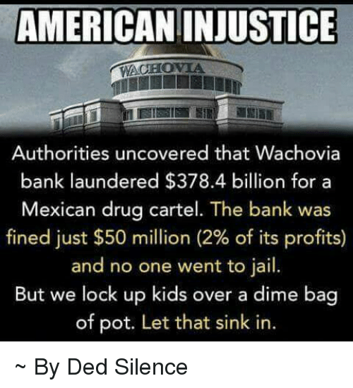 drug cartel: AMERICAN INJUSTICE  WACHOVIA  Authorities uncovered that Wachovia  bank laundered $378.4 billion for a  Mexican drug cartel. The bank was  fined just $50 million (2% of its profits)  and no one went to jail.  But we lock up kids over a dime bag  of pot. Let that sink in. ~ By Ded Silence