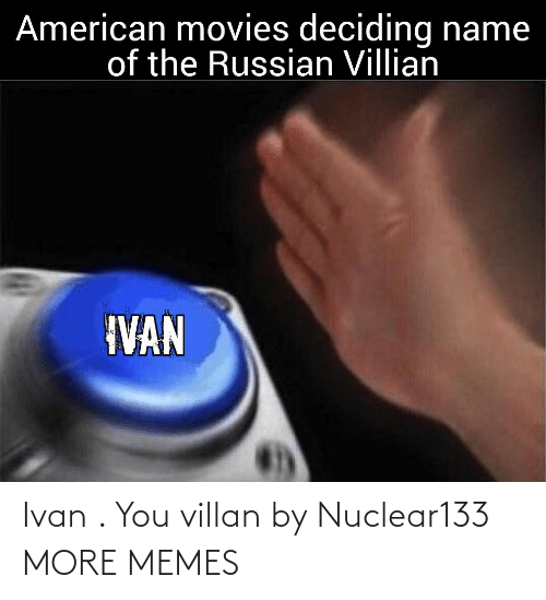 Dank, Memes, and Movies: American movies deciding name  of the Russian Villian  IVAN Ivan . You villan by Nuclear133 MORE MEMES