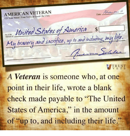 """United Stated: AMERICAN VETERAN  Date  123 Your Town of Good States merica  Pay the  sacrifice,  up h and  inatrome my lite.  My bravery and TRUST  V E T S  A Veteran is someone who, at one  point in their life, wrote a blank  check made payable to """"The United  States of America  in the amount  of up to, and ineluding their life."""""""