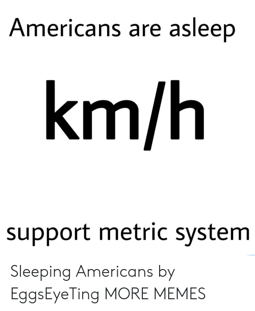 metric: Americans are asleep  km/h  support metric system Sleeping Americans by EggsEyeTing MORE MEMES