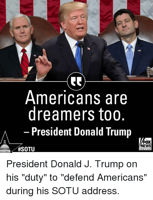 "Donald Trump, Memes, and News: Americans are  dreamers too.  President Donald Trump  FOX  NEWS  President Donald J. Trump on his ""duty"" to ""defend Americans"" during his SOTU address."