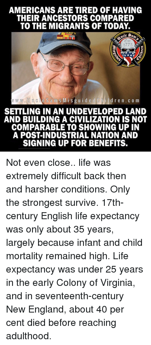 Colony: AMERICANS ARE TIRED OF HAVING  THEIR ANCESTORS COMPARED  TO THE MIGRANTS OF TODAY.  Est  1775  e S ams MisguidedChildren.c o m  SETTLING IN AN UNDEVELOPED LAND  AND BUILDING A CIVILIZATION IS NOT  COMPARABLE TO SHOWING UP IN  A POST-INDUSTRIAL NATION AND  SIGNING UP FOR BENEFITS. Not even close.. life was extremely difficult back then and harsher conditions. Only the strongest survive. 17th-century English life expectancy was only about 35 years, largely because infant and child mortality remained high. Life expectancy was under 25 years in the early Colony of Virginia, and in seventeenth-century New England, about 40 per cent died before reaching adulthood.