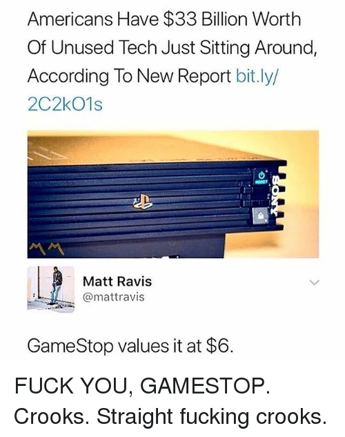 Fuck You, Fucking, and Gamestop: Americans Have $33 Billion Worth  Of Unused Tech Just Sitting Around,  According To New Report bit.ly/  2C2kO1s  ル  Matt Ravis  @mattravis  GameStop values it at $6 FUCK YOU, GAMESTOP. Crooks. Straight fucking crooks.
