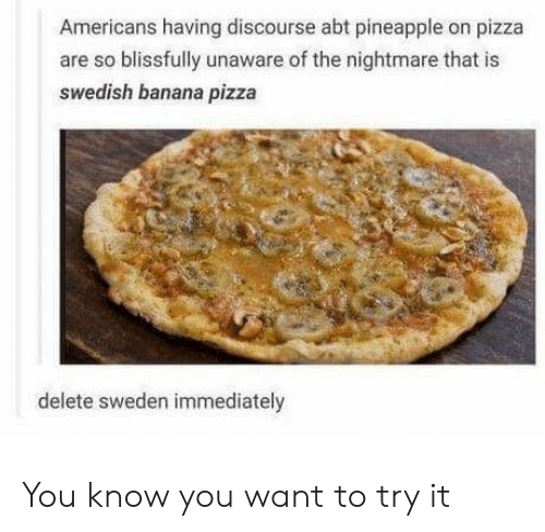 Pizza, Banana, and Pineapple: Americans having discourse abt pineapple on pizza  are so blissfully unaware of the nightmare that is  swedish banana pizza  delete sweden immediately You know you want to try it