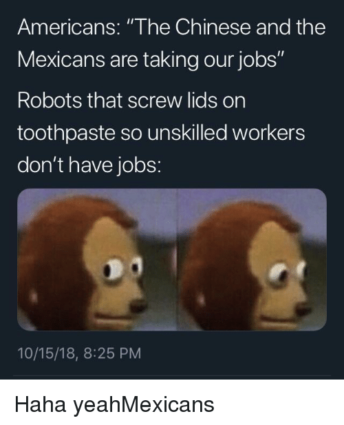 """Lids: Americans: """"The Chinese and the  Mexicans are taking our jobs""""  Robots that screw lids on  toothpaste so unskilled workers  don't have jobs:  10/15/18, 8:25 PM Haha yeahMexicans"""