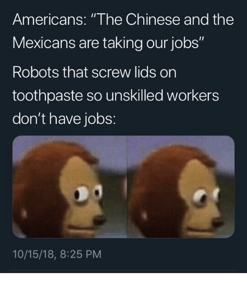 """Lids: Americans: """"The Chinese and the  Mexicans are taking our jobs""""  Robots that screw lids on  toothpaste so unskilled workers  don't have jobs:  10/15/18, 8:25 PM"""