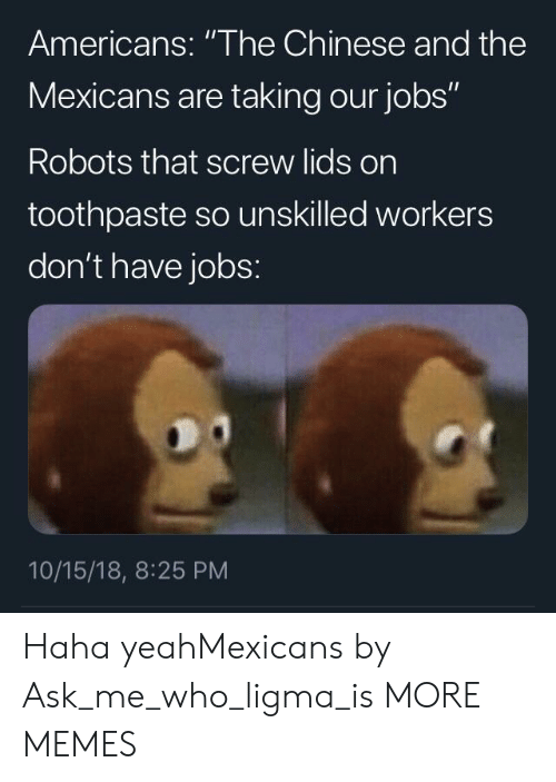 """Lids: Americans: """"The Chinese and the  Mexicans are taking our jobs""""  Robots that screw lids on  toothpaste so unskilled workers  don't have jobs:  10/15/18, 8:25 PM Haha yeahMexicans by Ask_me_who_ligma_is MORE MEMES"""