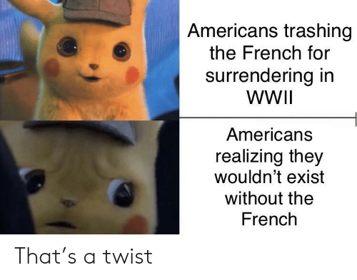 americans: Americans trashing  the French for  surrendering in  WWII  Americans  realizing they  wouldn't exist  without the  French That's a twist
