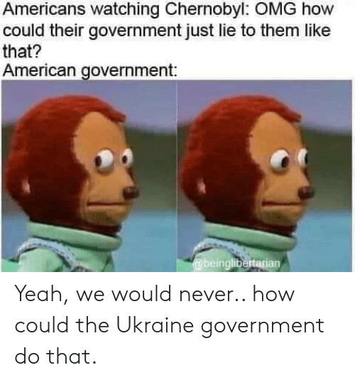Ukraine: Americans watching Chernobyl: OMG how  could their government just lie to them like  that?  American government:  @beinglibertarian Yeah, we would never.. how could the Ukraine government do that.