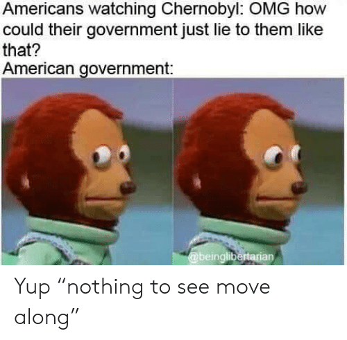 """Omg, American, and Government: Americans watching Chernobyl: OMG how  could their government just lie to them like  that?  American government:  @beinglibertarian Yup """"nothing to see move along"""""""