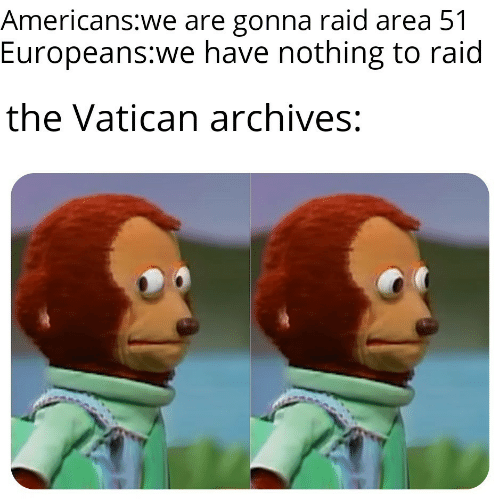 Vatican, Area 51, and Raid: Americans:we are gonna raid area 51  Europeans:we have nothing to raid  the Vatican archives: