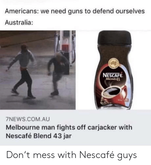 Blend: Americans: we need guns to defend ourselves  Australia:  NESCAFE  Blend43  7NEWS.COM.AU  Melbourne man fights off carjacker with  Nescafé Blend 43 jar Don't mess with Nescafé guys