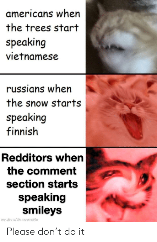 americans: americans when  the trees start  speaking  vietnamese  russians when  the snow starts  speaking  finnish  Redditors when  the comment  section starts  speaking  smileys  made with mematic Please don't do it