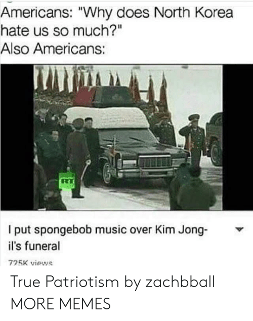 "Dank, Memes, and Music: Americans: ""Why does North Korea  hate us so much?""  Also Americans:  I put spongebob music over Kim Jong-  il's funeral  725K viows True Patriotism by zachbball MORE MEMES"