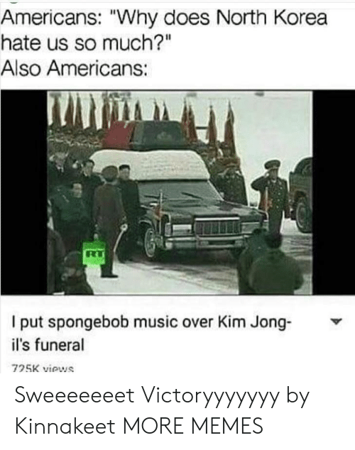 "Dank, Memes, and Music: Americans: ""Why does North Korea  hate us so much?""  Also Americans:  l put spongebob music over Kim Jong Y  il's funeral  725K views Sweeeeeeet Victoryyyyyyy by Kinnakeet MORE MEMES"