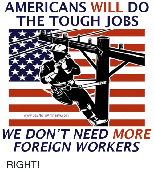 Tough Job: AMERICANS  WILL DO  THE TOUGH JOBS  www.SayNoToAmnesty.com  WE DON'T NEED  MORE  FOREIGN WORKERS RIGHT!