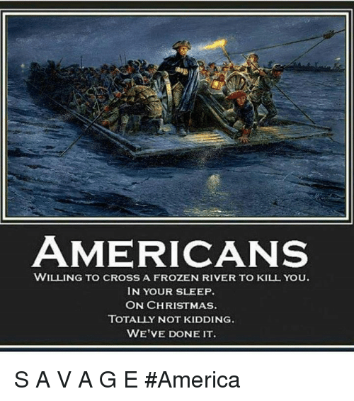 America, Christmas, and Frozen: AMERICANS  WILLING TO CROSS A FROZEN RIVER TO KILL YOU.  IN YOUR SLEEP  ON CHRISTMAS.  TOTALLY NOT KIDDING  WE'VE DONE IT. S A V A G E  #America