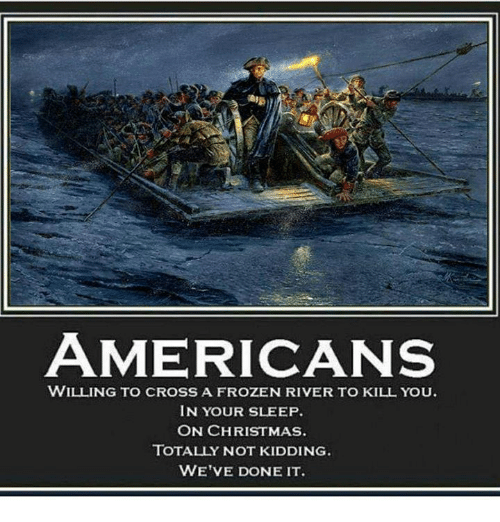 Christmas, Frozen, and Memes: AMERICANS  WILLING TO CROSS A FROZEN RIVER TO KILL YOu.  IN YOUR SLEEP  ON CHRISTMAS.  TOTALLY NOT KIDDING.  WE'VE DONE IT
