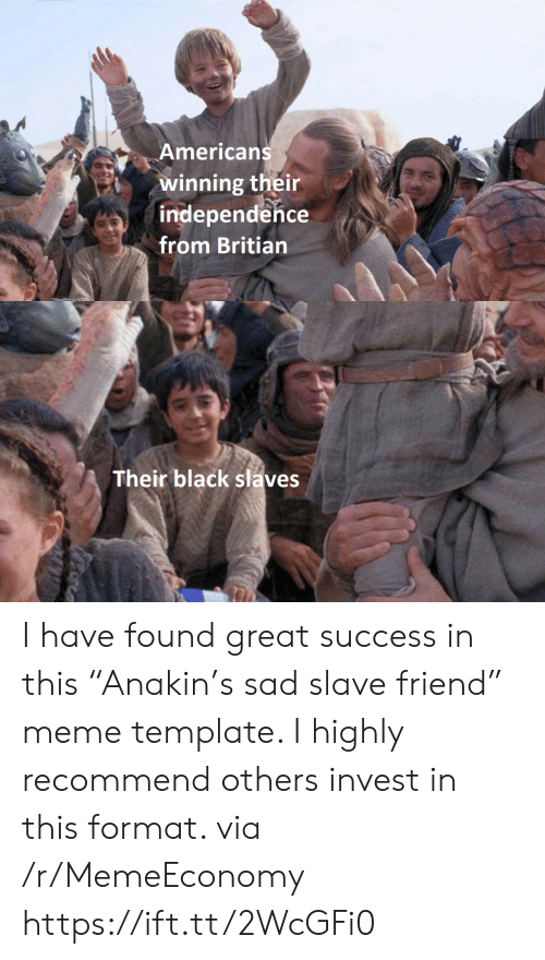 """slave: Americans  winning their  independence  from Britian  Their black slaves I have found great success in this """"Anakin's sad slave friend"""" meme template. I highly recommend others invest in this format. via /r/MemeEconomy https://ift.tt/2WcGFi0"""