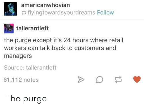 Exceptable: americanwhovian  flyingtowardsyourdreams Follow  tallerantleft  the purge except it's 24 hours where retail  workers can talk back to customers and  managers  Source: tallerantleft  61,112 notes The purge