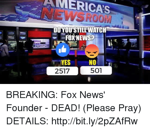 News, Fox News, and Http: AMERICAS  DO YOU STILL WATCH  Fox NEWsa  YES  NO  501  2517 BREAKING: Fox News' Founder - DEAD! (Please Pray)  DETAILS: http://bit.ly/2pZAfRw
