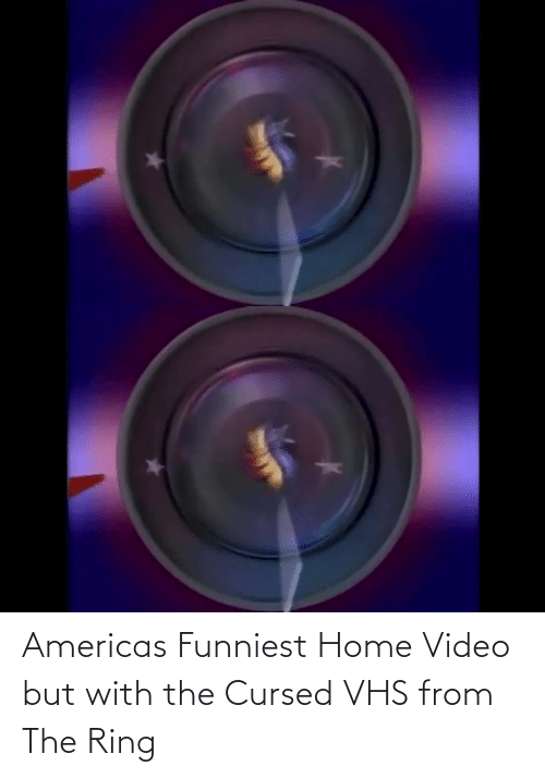 But: Americas Funniest Home Video but with the Cursed VHS from The Ring